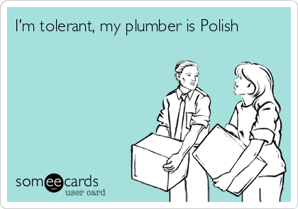 I'm tolerant, my plumber is Polish
