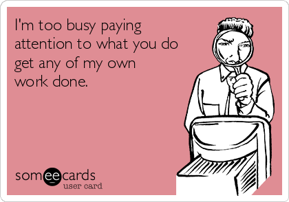 I'm too busy paying attention to what you do get any of my own work done.