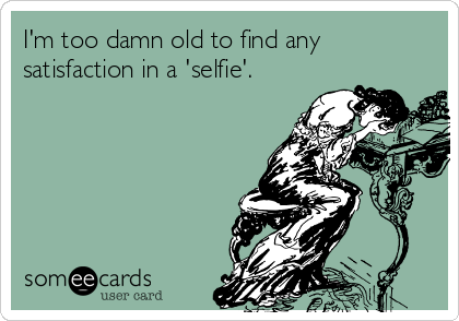 I'm too damn old to find any satisfaction in a 'selfie'.