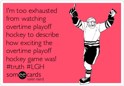 I'm too exhausted from watching overtime playoff hockey to describe how exciting the overtime playoff hockey game was!  #truth #LGH