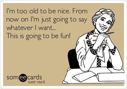 I'm too old to be nice. From  now on I'm just going to say  whatever I want... This is going to be fun!