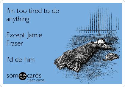 I'm too tired to do anything  Except Jamie Fraser  I'd do him