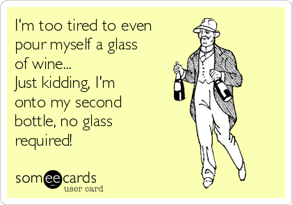 I'm too tired to even pour myself a glass of wine... Just kidding, I'm onto my second bottle, no glass required!