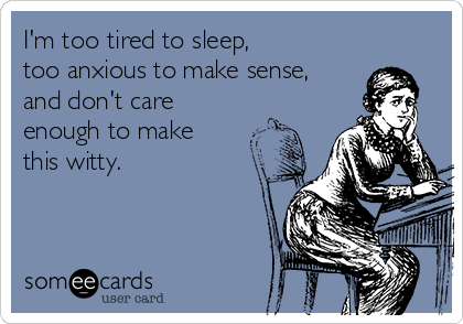 I'm too tired to sleep, too anxious to make sense, and don't care enough to make this witty.