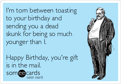 I'm torn between toasting to your birthday and sending you a dead skunk for being so much younger than I.  Happy Birthday, you're gift is in the mail.