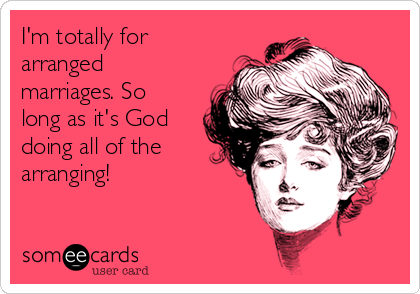 I'm totally for arranged marriages. So long as it's God doing all of the arranging!