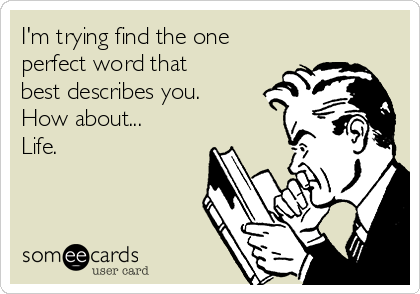 I'm trying find the one perfect word that best describes you. How about... Life.