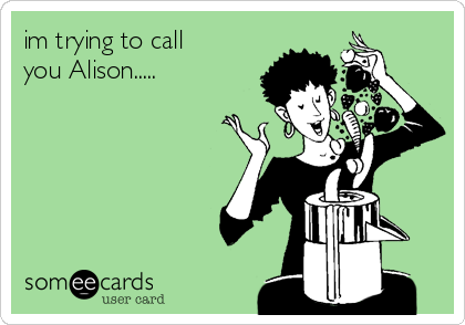 im trying to call you Alison.....