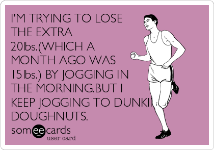 I'M TRYING TO LOSE THE EXTRA 20lbs.(WHICH A MONTH AGO WAS 15lbs.) BY JOGGING IN THE MORNING.BUT I KEEP JOGGING TO DUNKIN DOUGHNUTS.