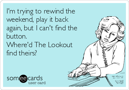 I'm trying to rewind the weekend, play it back again, but I can't find the button.  Where'd The Lookout find theirs?