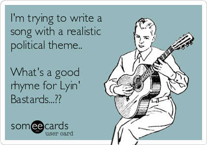 I'm trying to write a song with a realistic political theme..  What's a good rhyme for Lyin' Bastards...??