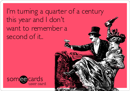 I'm turning a quarter of a century this year and I don't want to remember a second of it..