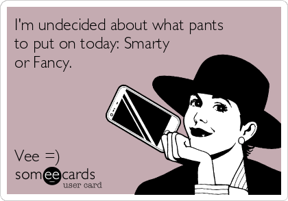 I'm undecided about what pants to put on today: Smarty or Fancy.      Vee =)