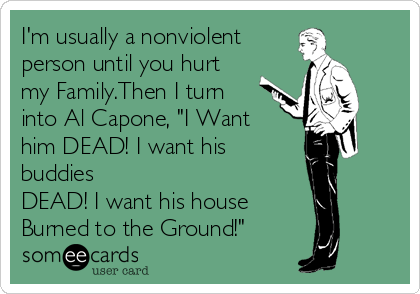 """I'm usually a nonviolent person until you hurt my Family.Then I turn into Al Capone, """"I Want him DEAD! I want his buddies  DEAD! I want his house Burned to the Ground!"""""""
