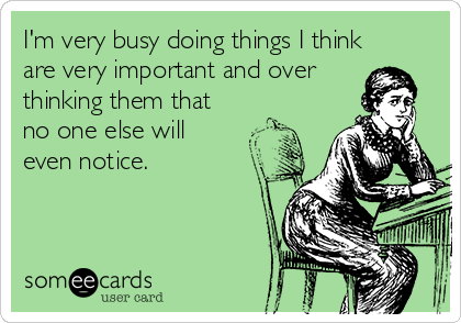 I'm very busy doing things I think are very important and over thinking them that no one else will even notice.