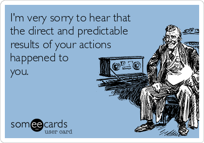 I'm very sorry to hear that the direct and predictable results of your actions happened to you.