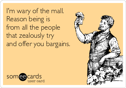 I'm wary of the mall. Reason being is from all the people that zealously try and offer you bargains.