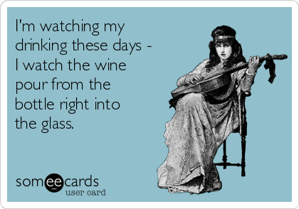 I'm watching my drinking these days - I watch the wine pour from the bottle right into the glass.