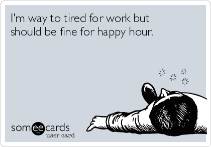I'm way to tired for work but should be fine for happy hour.