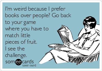 I'm weird because I prefer books over people? Go back to your game where you have to match little pieces of fruit. I see the challenge.