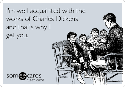 I'm well acquainted with the works of Charles Dickens and that's why I get you.