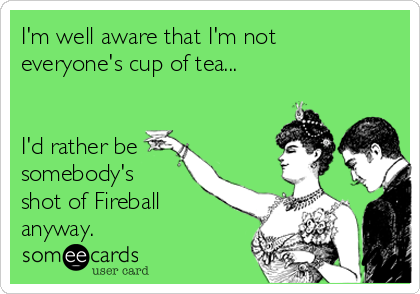 I'm well aware that I'm not everyone's cup of tea...    I'd rather be somebody's shot of Fireball anyway.