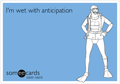 i m wet with anticipation thinking of you ecard