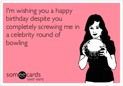 I'm wishing you a happy birthday despite you completely screwing me in a celebrity round of bowling