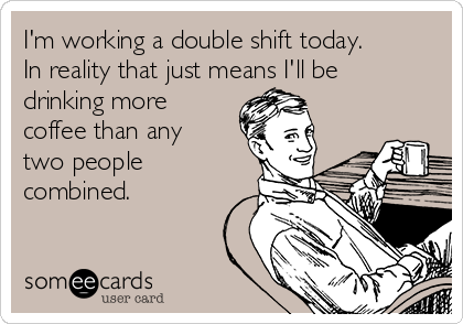 I'm working a double shift today. In reality that just means I'll be drinking more coffee than any two people combined.