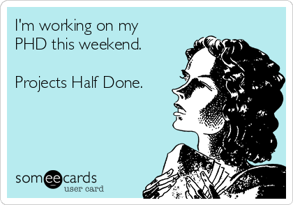 I'm working on my PHD this weekend.  Projects Half Done.