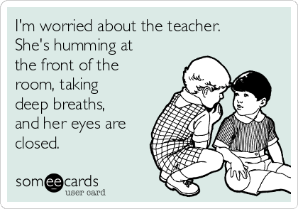 I'm worried about the teacher. She's humming at the front of the room, taking deep breaths, and her eyes are closed.