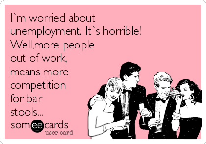 I`m worried about unemployment. It`s horrible! Well,more people out of work, means more  competition for bar stools...