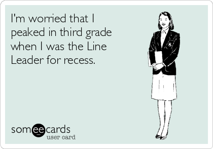 I'm worried that I peaked in third grade when I was the Line Leader for recess.