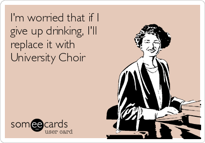 I'm worried that if I give up drinking, I'll replace it with University Choir