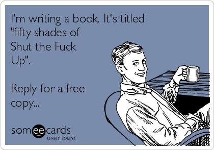 """I'm writing a book. It's titled """"fifty shades of Shut the Fuck Up"""".   Reply for a free copy..."""