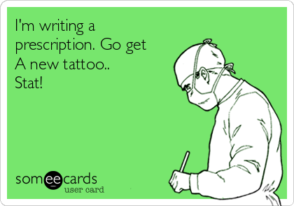 I'm writing a prescription. Go get A new tattoo.. Stat!