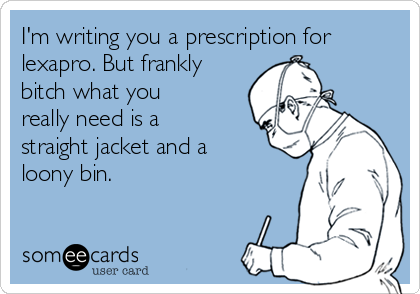 I'm writing you a prescription for lexapro. But frankly bitch what you really need is a straight jacket and a loony bin.