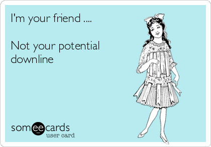 I'm your friend ....  Not your potential downline