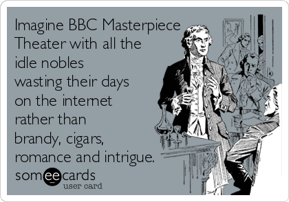 Imagine BBC Masterpiece  Theater with all the idle nobles wasting their days on the internet rather than brandy, cigars, romance and intrigue.