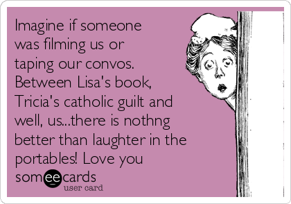 Imagine if someone was filming us or taping our convos. Between Lisa's book, Tricia's catholic guilt and well, us...there is nothng better than laughter in the portables! Love you