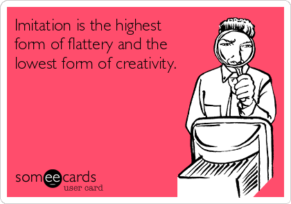 Imitation is the highest  form of flattery and the lowest form of creativity.