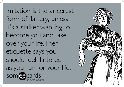 Imitation Is The Sincerest Form Of Flattery, Unless It's A Stalker ...
