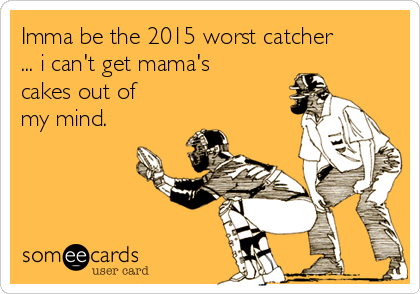 Imma be the 2015 worst catcher ... i can't get mama's cakes out of my mind.