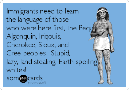 Immigrants need to learn the language of those who were here first, the Pequot, Algonquin, Iriqouis, Cherokee, Sioux, and Cree peoples.  Stupid, lazy, land stealing, Earth spoiling whites!