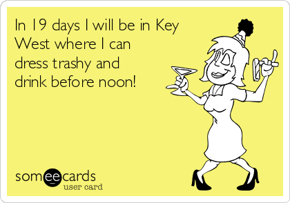 In 19 days I will be in Key West where I can dress trashy and drink before noon!