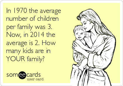 In 1970 the average number of children per family was 3. Now, in 2014 the average is 2. How many kids are in YOUR family?