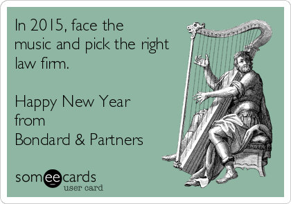 In 2015, face the music and pick the right law firm.  Happy New Year from Bondard & Partners