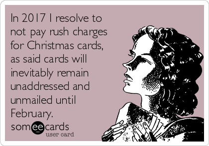 In 2017 I resolve to not pay rush charges for Christmas cards, as said cards will inevitably remain unaddressed and unmailed until February.