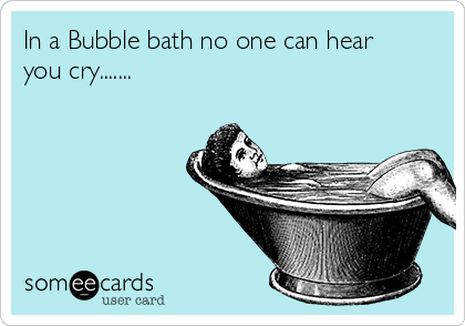 In a Bubble bath no one can hear you cry.......