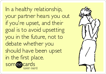 In a healthy relationship, your partner hears you out if you're upset, and their goal is to avoid upsetting you in the future, not to debate whether you should have been upset in the first place.